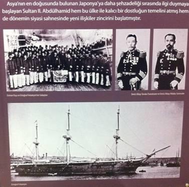 Ertuğrul Fırkateyni: İmparator Meici'nin yeğeni Prens Akihito 1887'de II. Abdülhamit'i ziyaret eder. Rusya ortak düşmandır. İngiltere'ye Müslümanlar için gözdağı vermek ve Japonya'ya iade-i ziyaret için 1889'da Ertuğrul Fırkateyni, Suveyş, Aden, Bombay, Kolombo, Singapur, Saygon, Hong Kong, yoluyla 1890'da Nagazaki'ye varır. Geminin komutanı Osman Bey, Kaptan Ali Bey (torunu Hasan Ali Yücel, torununun oğlu Can Yücel)dir. Dönüş yolunda, Eylülde, tayfun döneminde, denize açılan Ertuğrul Fırkateyni tayfunda parçalanır. Japonlar gemi mürettebatından 69 kişiyi kurtarır. Yaralılara Japon balıkçılar bakar. 500 Türk Kushimoto yakınlarındaki şehitlikte yatıyor. İmparator Meici kurtulanları iki kruvazör ile İstanbul'a gönderir. Fırkateyni ve mürettebatını gösteren üstteki fotoğrafı ve bu olayda hayatını kaybedenler için dikilen anıtı gösteren alttaki fotoğrafı Beşiktaş'taki TBMM Milli Saraylar'da açılan Osmanlı Sarayında Japon Rüzgarı adlı sergide çektim.